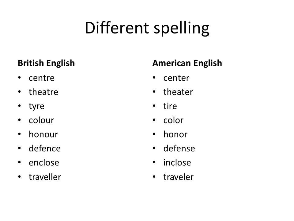 Different spelling British English centre theatre tyre colour honour defence enclose traveller American English center theater tire color honor defens