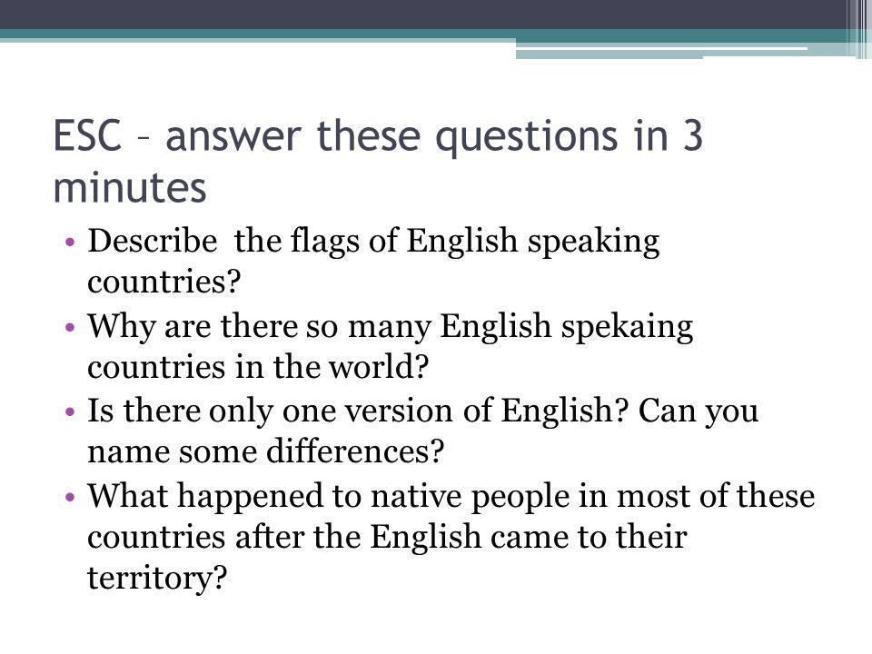 ESC – answer these questions in 3 minutes Describe the flags of English speaking countries.