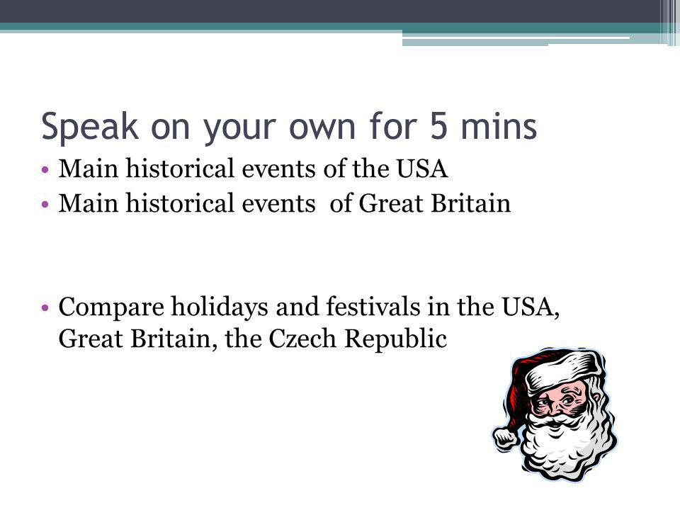 Speak on your own for 5 mins Main historical events of the USA Main historical events of Great Britain Compare holidays and festivals in the USA, Grea