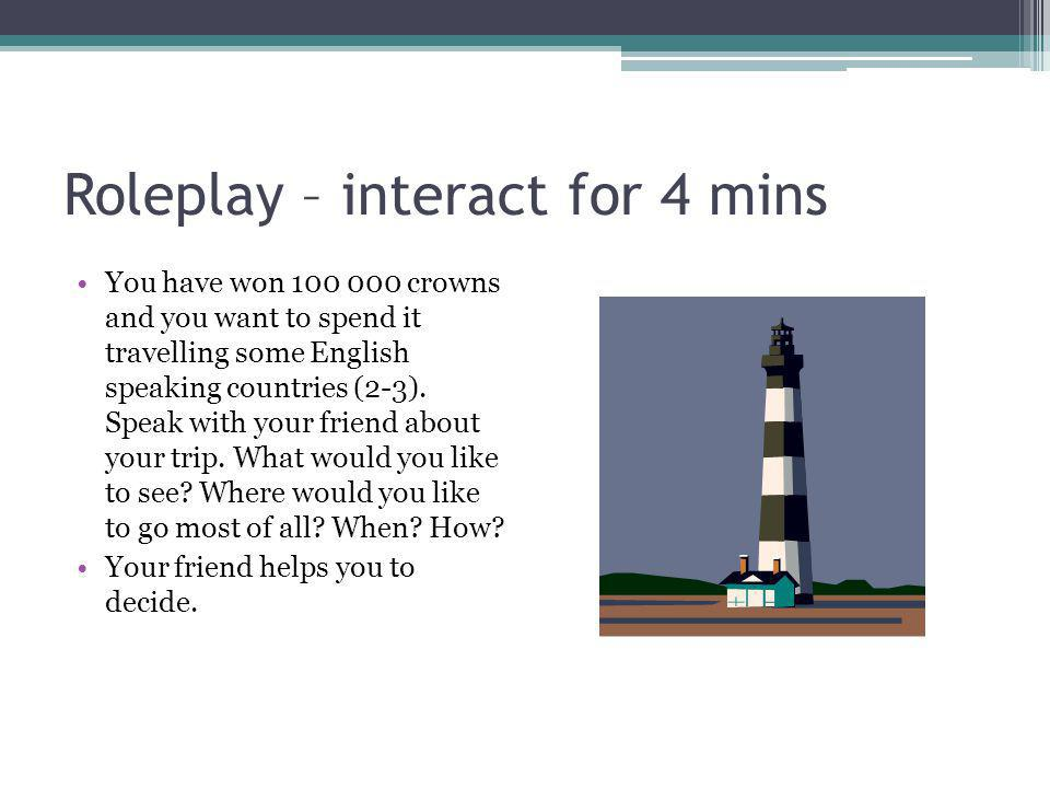 Roleplay – interact for 4 mins You have won 100 000 crowns and you want to spend it travelling some English speaking countries (2-3). Speak with your
