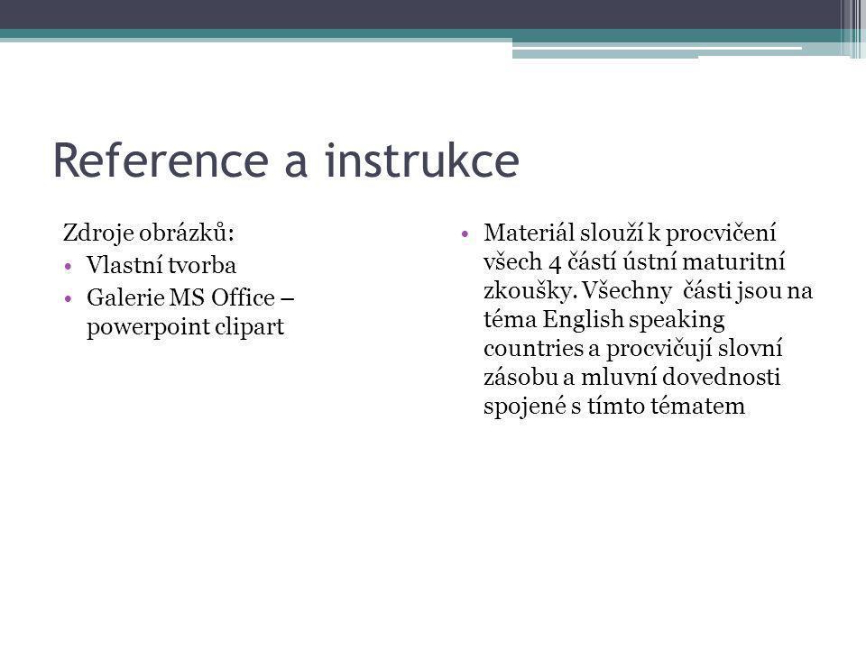 Reference a instrukce Zdroje obrázků: Vlastní tvorba Galerie MS Office – powerpoint clipart Materiál slouží k procvičení všech 4 částí ústní maturitní
