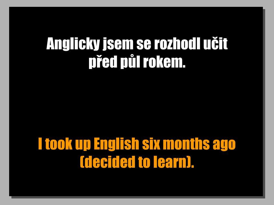 Anglicky jsem se rozhodl učit před půl rokem. I took up English six months ago (decided to learn).