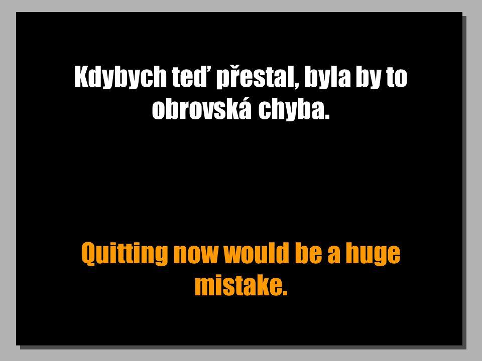 Kdybych teď přestal, byla by to obrovská chyba. Quitting now would be a huge mistake.