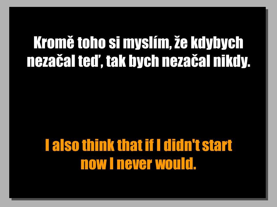 Kromě toho si myslím, že kdybych nezačal teď, tak bych nezačal nikdy. I also think that if I didn't start now I never would.