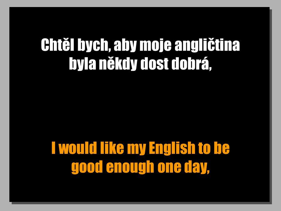 Chtěl bych, aby moje angličtina byla někdy dost dobrá, I would like my English to be good enough one day,