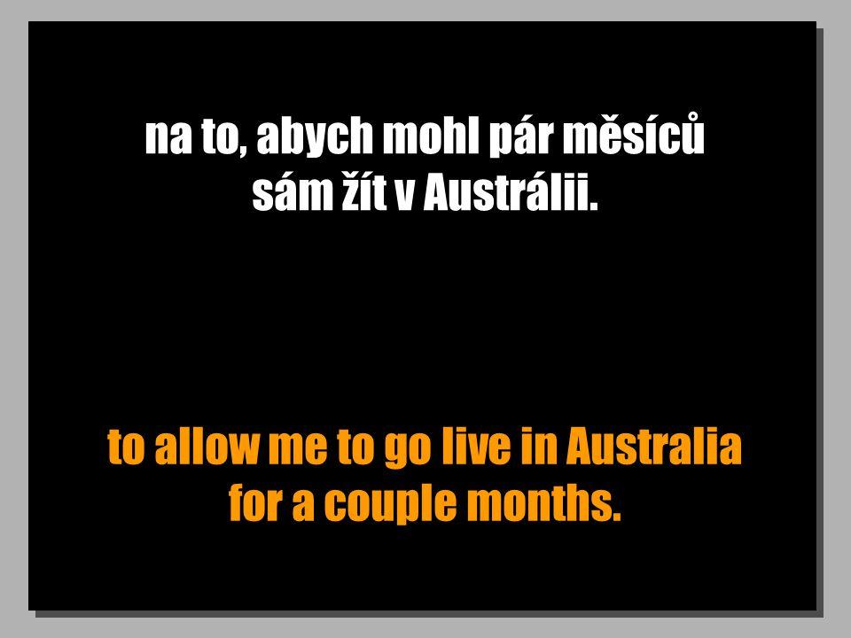na to, abych mohl pár měsíců sám žít v Austrálii. to allow me to go live in Australia for a couple months.