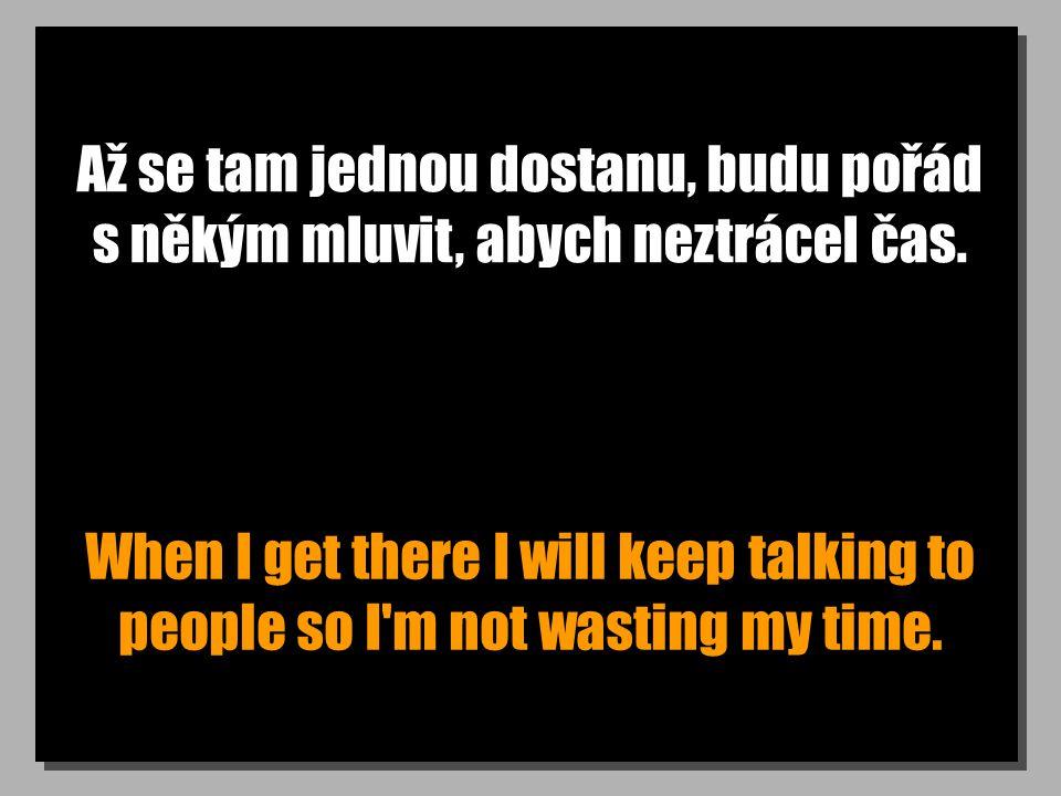 Až se tam jednou dostanu, budu pořád s někým mluvit, abych neztrácel čas. When I get there I will keep talking to people so I'm not wasting my time.