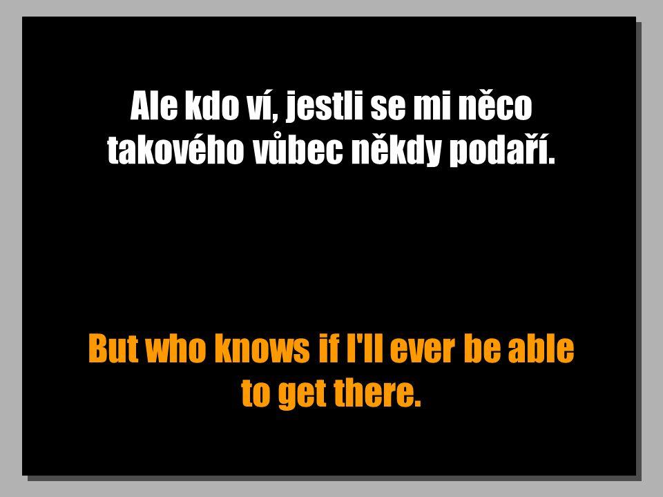 Ale kdo ví, jestli se mi něco takového vůbec někdy podaří. But who knows if I'll ever be able to get there.