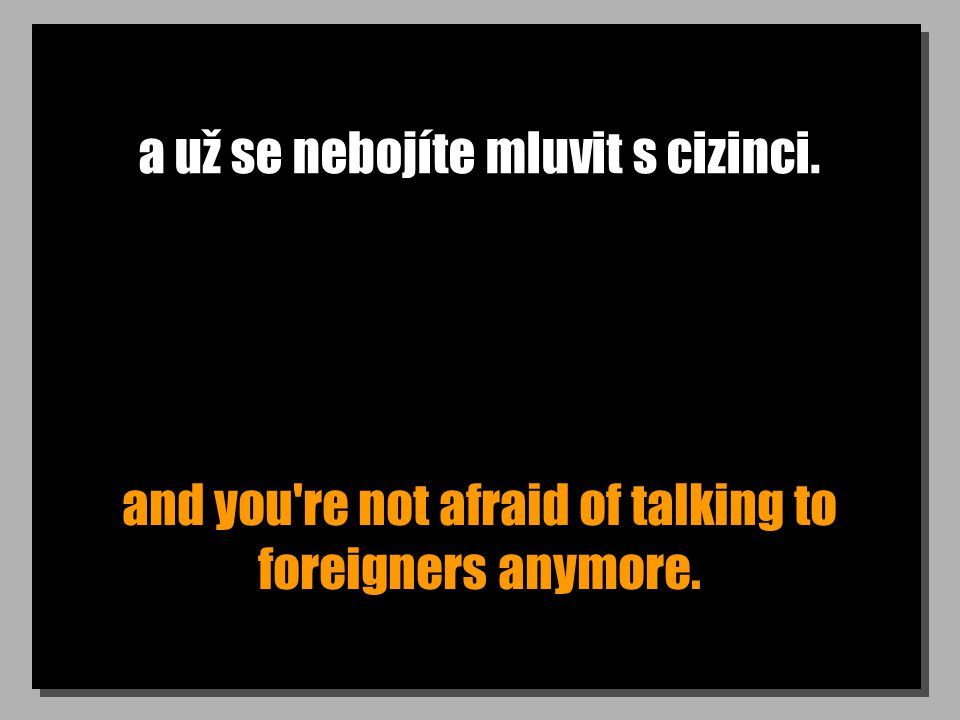 a už se nebojíte mluvit s cizinci. and you re not afraid of talking to foreigners anymore.