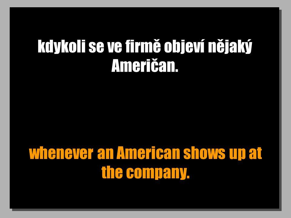kdykoli se ve firmě objeví nějaký Američan. whenever an American shows up at the company.