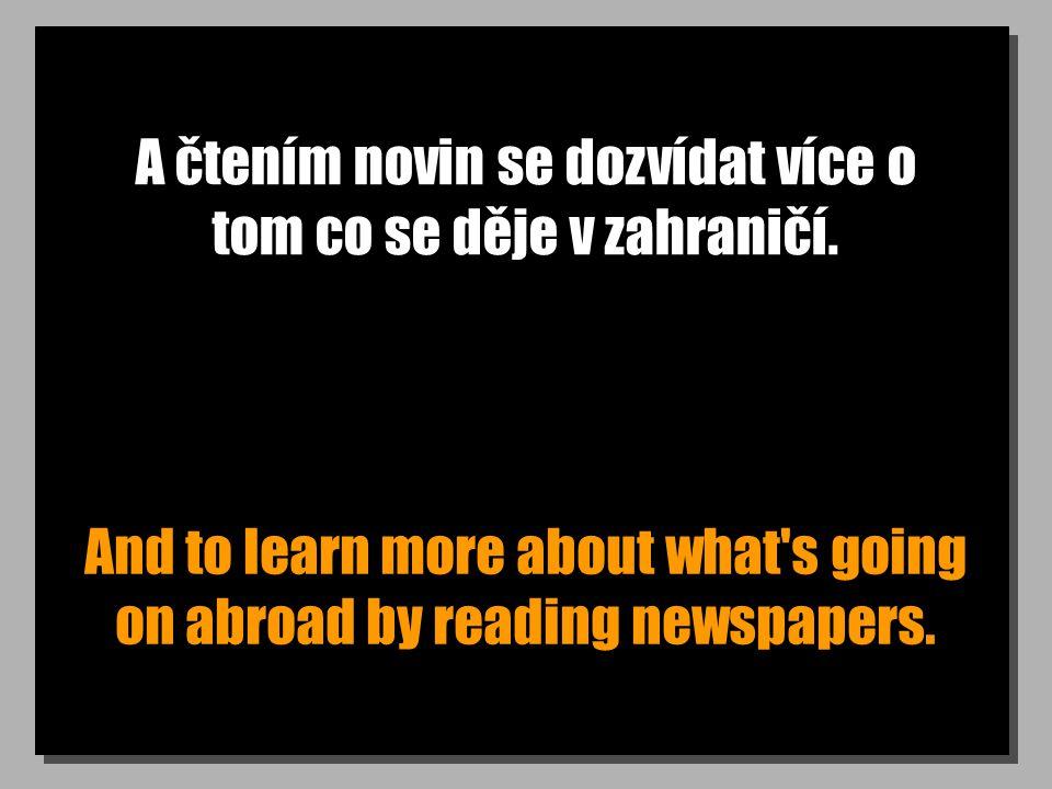 A čtením novin se dozvídat více o tom co se děje v zahraničí. And to learn more about what's going on abroad by reading newspapers.