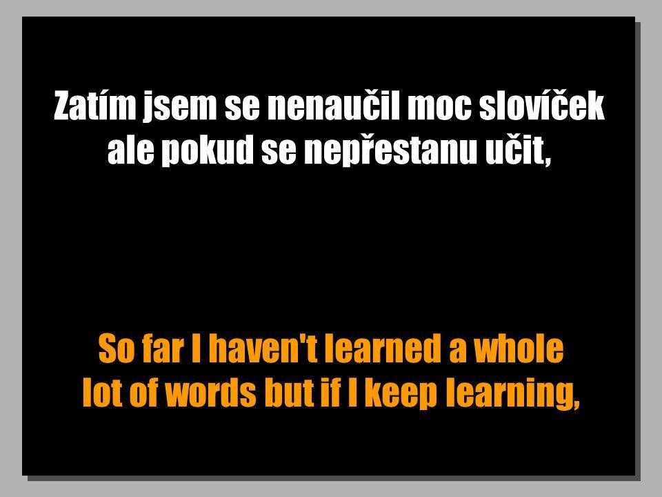 Zatím jsem se nenaučil moc slovíček ale pokud se nepřestanu učit, So far I haven't learned a whole lot of words but if I keep learning,