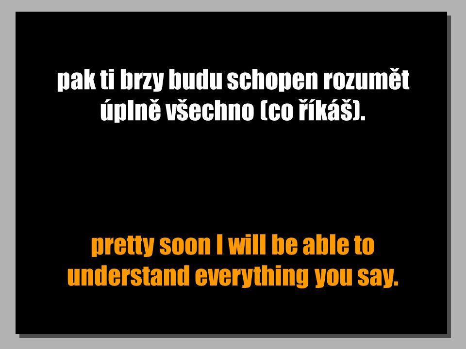 pak ti brzy budu schopen rozumět úplně všechno (co říkáš). pretty soon I will be able to understand everything you say.