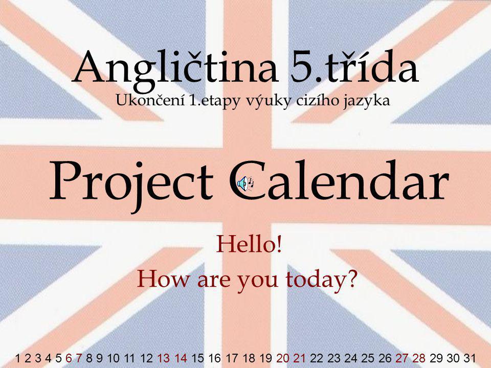 Angličtina 5.třída Ukončení 1.etapy výuky cizího jazyka Project Calendar Hello! How are you today? 1 2 3 4 5 6 7 8 9 10 11 12 13 14 15 16 17 18 19 20
