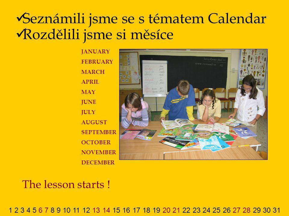 Seznámili jsme se s tématem Calendar Rozdělili jsme si měsíce The lesson starts ! 1 2 3 4 5 6 7 8 9 10 11 12 13 14 15 16 17 18 19 20 21 22 23 24 25 26