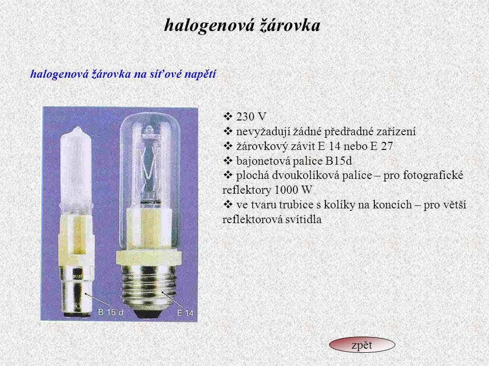halogenová žárovka halogenová žárovka na síťové napětí  230 V  nevyžadují žádné předřadné zařízení  žárovkový závit E 14 nebo E 27  bajonetová pal