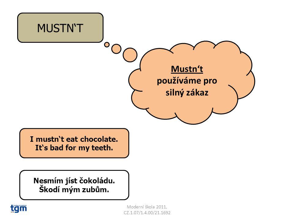 Moderní škola 2011, CZ.1.07/1.4.00/21.1692 MUSTN'T Mustn't používáme pro silný zákaz I mustn't eat chocolate.