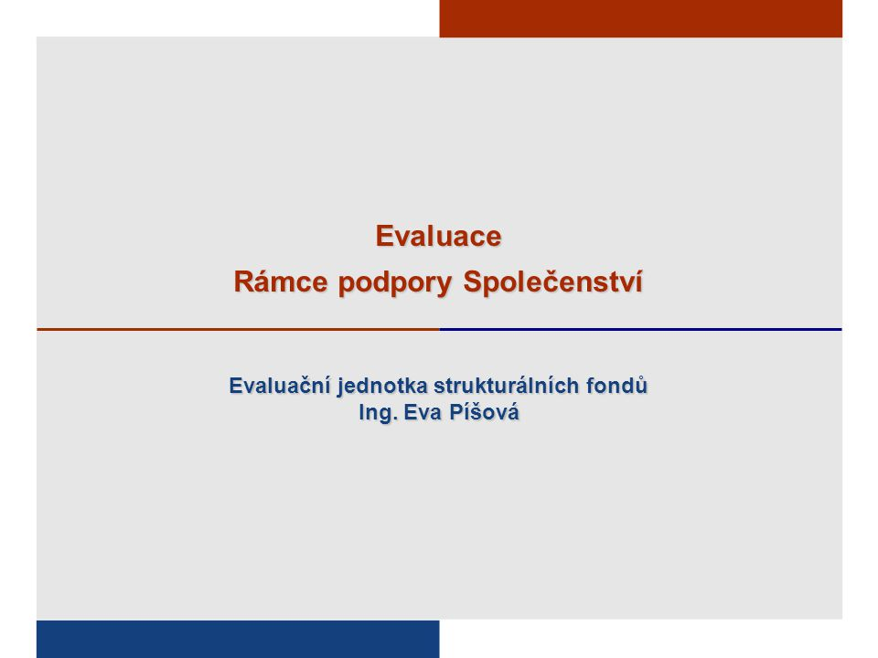 Evaluace Rámce podpory Společenství Evaluační jednotka strukturálních fondů Ing. Eva Píšová