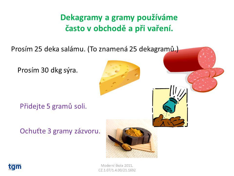 Moderní škola 2011, CZ.1.07/1.4.00/21.1692 Dekagramy a gramy používáme často v obchodě a při vaření. Prosím 25 deka salámu. (To znamená 25 dekagramů.)