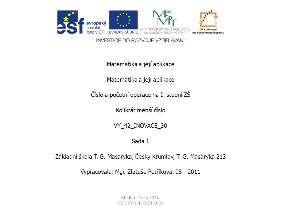 Matematika a její aplikace Číslo a početní operace na I. stupni ZŠ Kolikrát menší číslo VY_42_INOVACE_30 Sada 1 Základní škola T. G. Masaryka, Český K