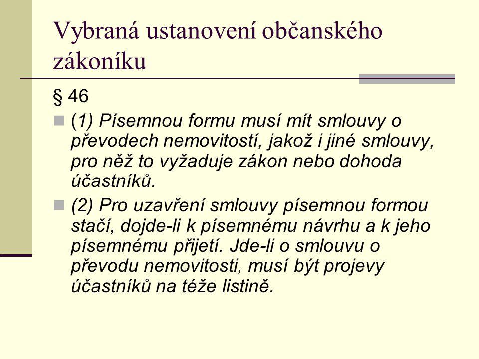 Vybraná ustanovení občanského zákoníku § 46 (1) Písemnou formu musí mít smlouvy o převodech nemovitostí, jakož i jiné smlouvy, pro něž to vyžaduje zák