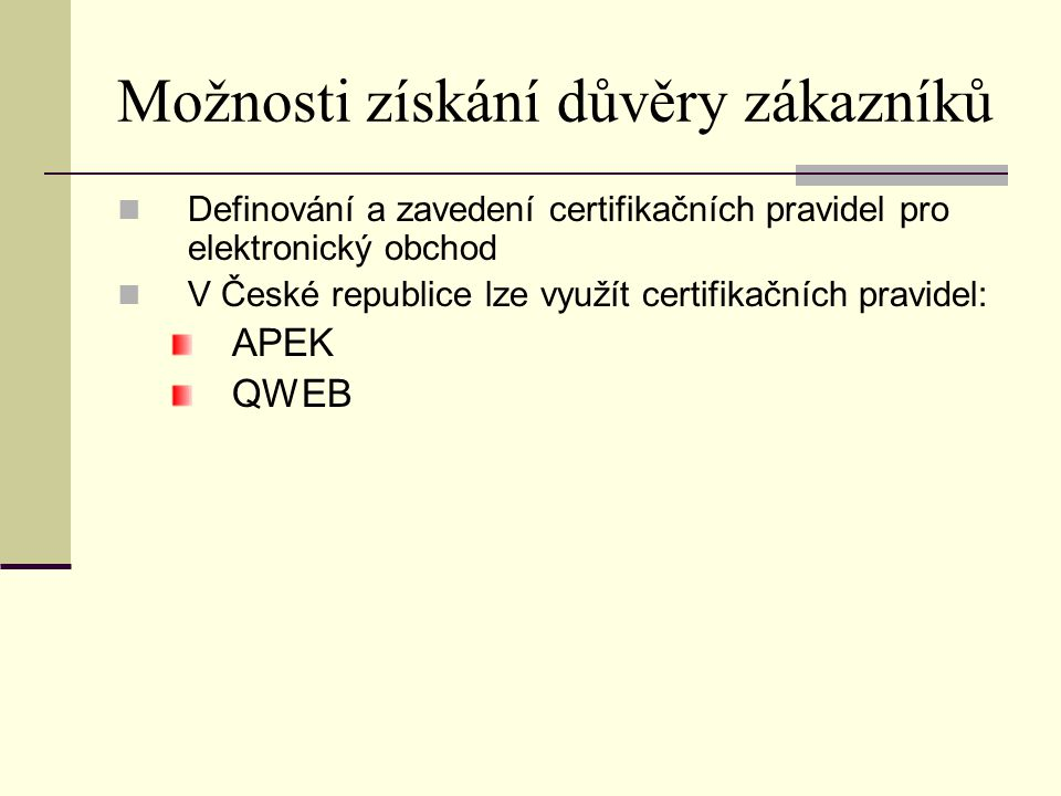 Možnosti získání důvěry zákazníků Definování a zavedení certifikačních pravidel pro elektronický obchod V České republice lze využít certifikačních pr