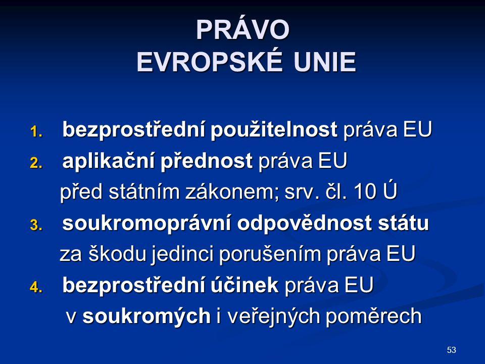 53 PRÁVO EVROPSKÉ UNIE 1. bezprostřední použitelnost práva EU 2. aplikační přednost práva EU před státním zákonem; srv. čl. 10 Ú před státním zákonem;