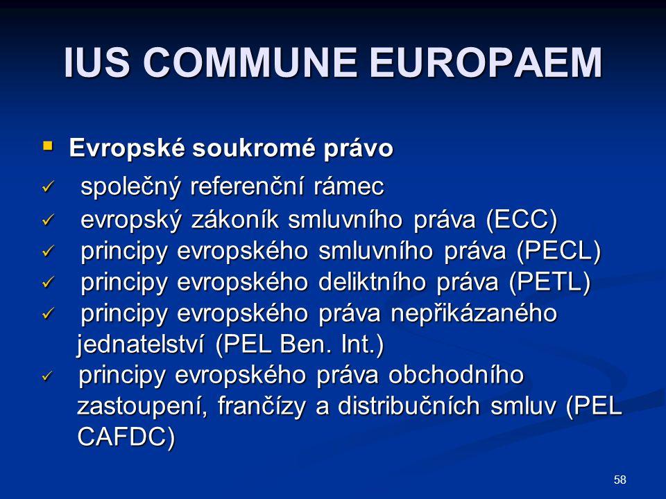 58 IUS COMMUNE EUROPAEM  Evropské soukromé právo společný referenční rámec společný referenční rámec evropský zákoník smluvního práva (ECC) evropský zákoník smluvního práva (ECC) principy evropského smluvního práva (PECL) principy evropského smluvního práva (PECL) principy evropského deliktního práva (PETL) principy evropského deliktního práva (PETL) principy evropského práva nepřikázaného principy evropského práva nepřikázaného jednatelství (PEL Ben.