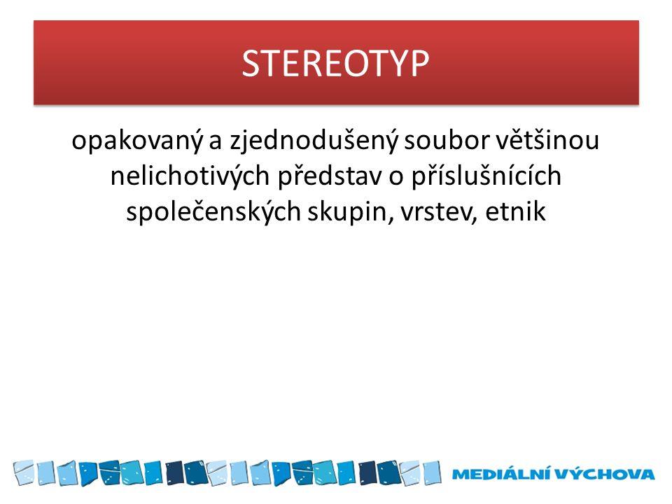 STEREOTYP opakovaný a zjednodušený soubor většinou nelichotivých představ o příslušnících společenských skupin, vrstev, etnik