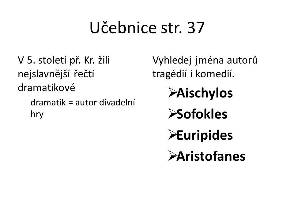 Učebnice str. 37 V 5. století př. Kr. žili nejslavnější řečtí dramatikové dramatik = autor divadelní hry Vyhledej jména autorů tragédií i komedií.  A