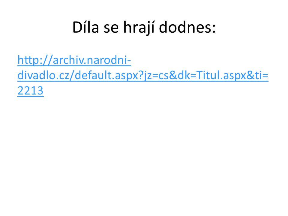 Díla se hrají dodnes: http://archiv.narodni- divadlo.cz/default.aspx?jz=cs&dk=Titul.aspx&ti= 2213