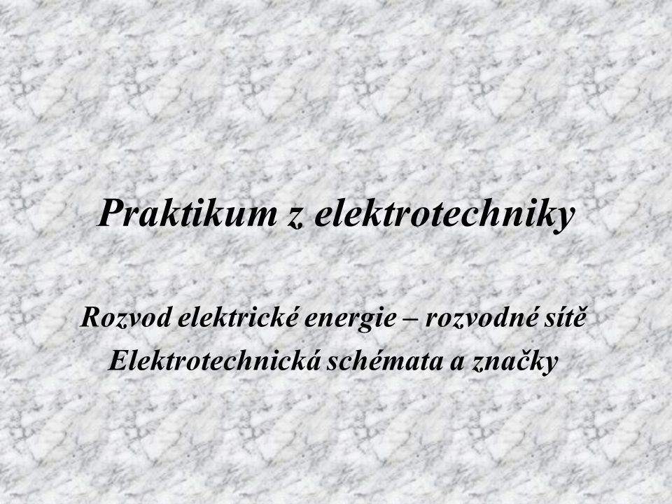 Praktikum z elektrotechniky Rozvod elektrické energie – rozvodné sítě Elektrotechnická schémata a značky