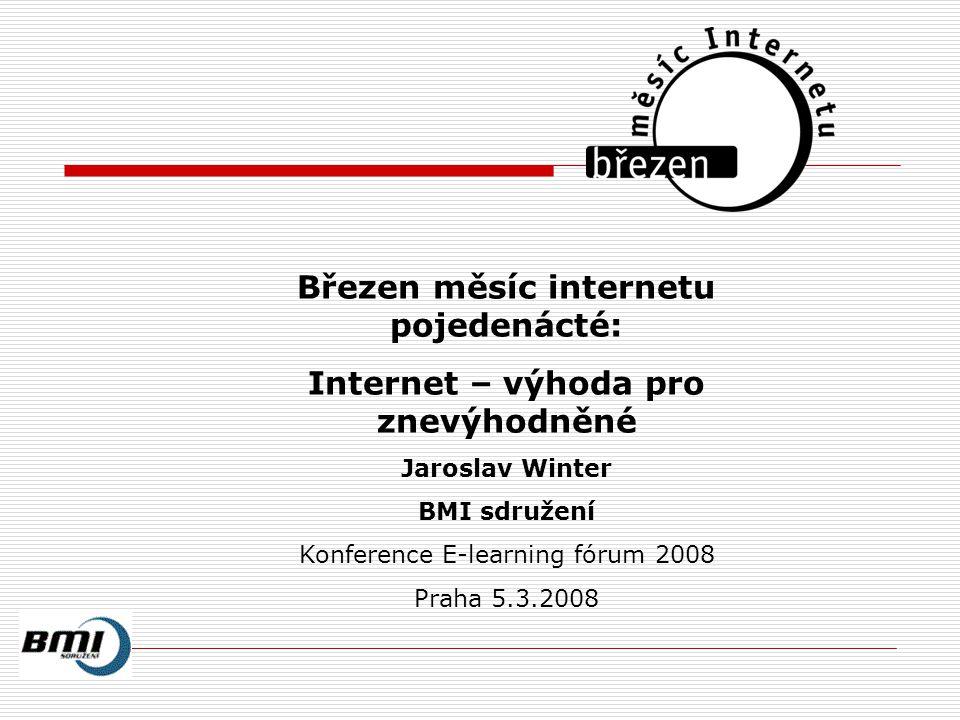 Březen měsíc internetu pojedenácté: Internet – výhoda pro znevýhodněné Jaroslav Winter BMI sdružení Konference E-learning fórum 2008 Praha 5.3.2008