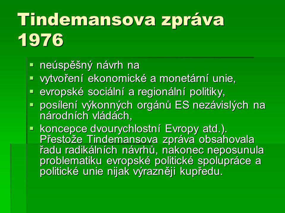 Tindemansova zpráva 1976  neúspěšný návrh na  vytvoření ekonomické a monetární unie,  evropské sociální a regionální politiky,  posílení výkonných orgánů ES nezávislých na národních vládách,  koncepce dvourychlostní Evropy atd.).