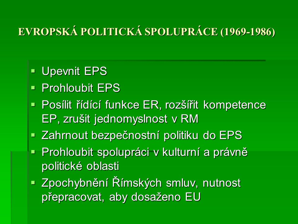 EVROPSKÁ POLITICKÁ SPOLUPRÁCE (1969-1986)  Upevnit EPS  Prohloubit EPS  Posílit řídící funkce ER, rozšířit kompetence EP, zrušit jednomyslnost v RM