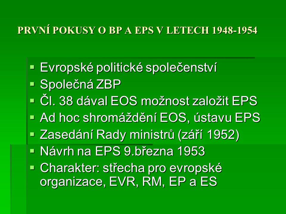 PRVNÍ POKUSY O BP A EPS V LETECH 1948-1954  Ratifikace EOS  Nový postoj Francie (NSR mimo NATO, US jednotky v Evropě, UK + EOS, EPS)  Mezinárodněpolitická situace (Korea, smrt Stalina)  EOS – rozpuštění evropských armád, jedna třetina německá armáda, Výbor 9 komisařů včetně Německa  Neúspěch ratifikace ve francouzském parlamentu (srpen 1954), Itálie vyčkávala