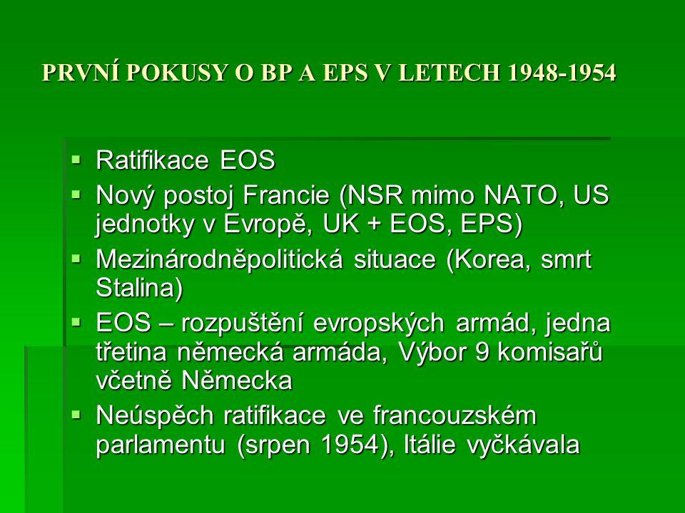 PRVNÍ POKUSY O BP A EPS V LETECH 1948-1954  Nová US administrativa, postoj 1953-1954  Anthony Eden a UK iniciativa  Bruselská smlouva  Západoevropská unie  Rozšířit o Německo a jeho vstup do NATO  Září-říjen 1954 souhlas Francie, posílení UK jednotek v Německu, německo nebude vyvíjet zbraně hromadného ničení  5.května 1955 ratifikace ZEU  Příčiny neúspěchu EOS a EPS