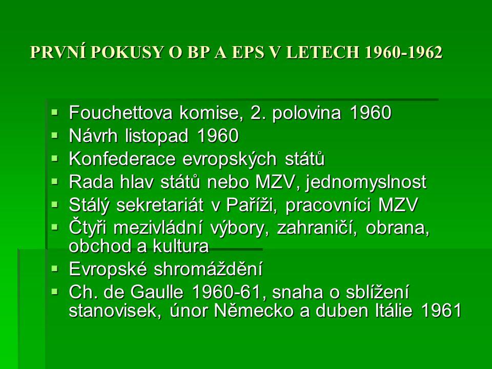 PRVNÍ POKUSY O BP A EPS V LETECH 1960-1962  Charakter Fauchettova plánu  Mezivládní přístup, jednomyslnost  Dominace Francie a Německa  Formou dodatku k Římským smlouvám, potlačení bruselských institucí  Zpochybnění NATO (berlínská a kubánská krize)  Období vyjednávání UK, Irsko, Dánsko a Norsko  Projednat až po novém rozšíření  UK postoj k Fauchettovu plánu, vazba na USA  Postoj evropských federalistů  Odmítnutí, smlouva Francie a Německo únor 1963