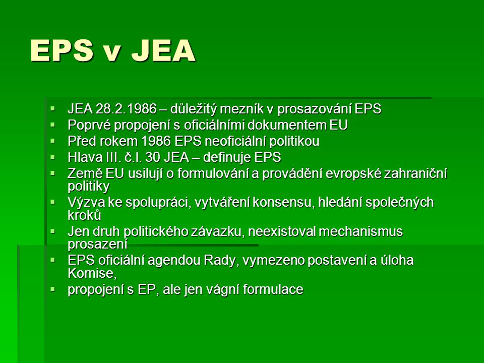 EPS v JEA  Institucionalizace EPS  Stálý sekretariát EPS v Bruselu, nahradil rotující komisi tří předsedů Rady  Pracovní skupiny EPS  Výhody – vyšší efektivita, bruselská administrativa,servis, možnost konzultací s EK  Formalizace struktury EPS  ER, Rada MZV, Politický výbor, pracovní výbory a tzv.