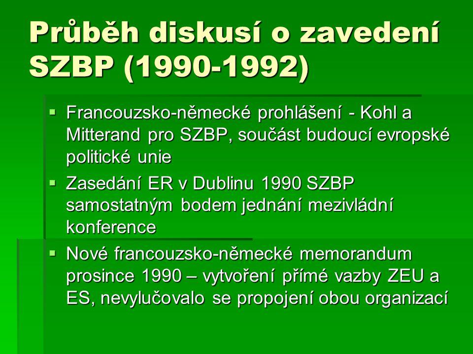 Průběh diskusí o zavedení SZBP (1990-1992)  Mezivládní konference 15.prosince 1990  Genscher-Dumasův plán na propojení ZEU a ES z počátku února 1991 odmítnut (proti Dánsko, Řecko, Irsko, UK a Nizozemí)  Zásadní spor o způsobu začleněné SZBP do struktur ES  Lucembursko – EU jako tři pilíře  Nizozemí (předsednictví od července 1991) unitární začlenění SZBP přímo jako jednu z politik EU  Září 1991 vyostření konfliktů, návrat k lucemburskému návrhu  Dále spory o způsobu hlasování, financování a propojení ZEU a EU  Charakter SZBP – suverenita (UKA a Francie vs.
