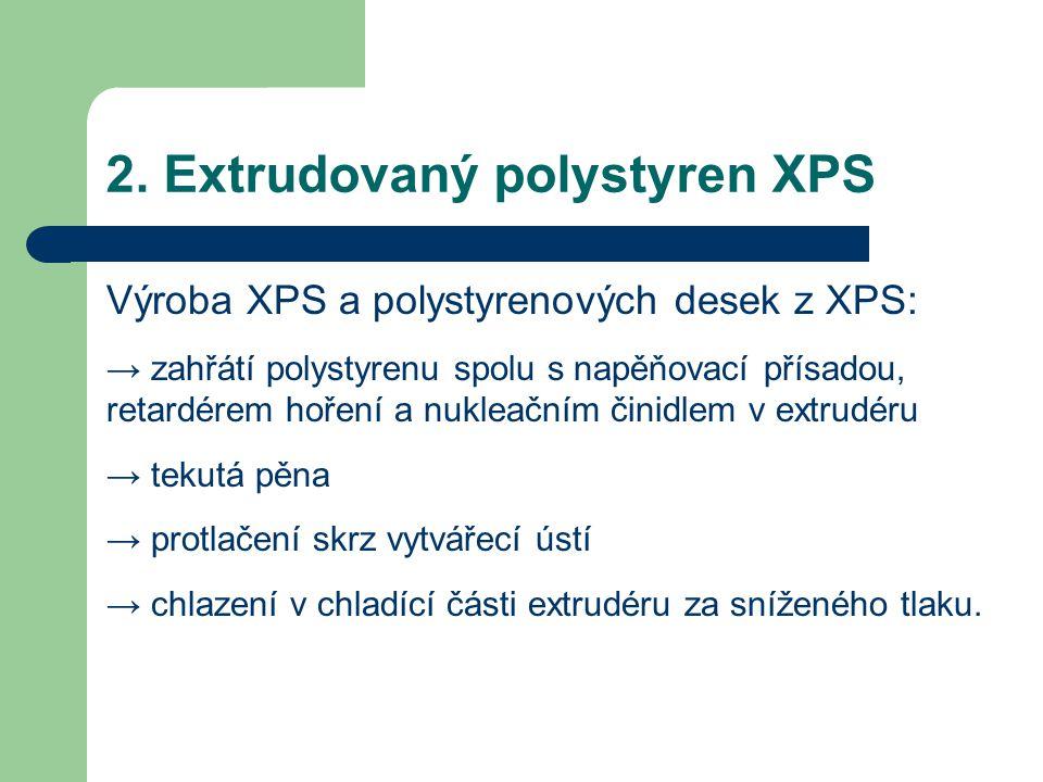2. Extrudovaný polystyren XPS Výroba XPS a polystyrenových desek z XPS: → zahřátí polystyrenu spolu s napěňovací přísadou, retardérem hoření a nukleač