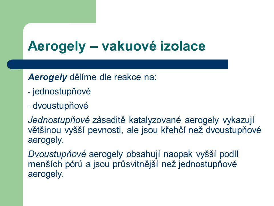 Aerogely – vakuové izolace Aerogely dělíme dle reakce na: - jednostupňové - dvoustupňové Jednostupňové zásaditě katalyzované aerogely vykazují většino
