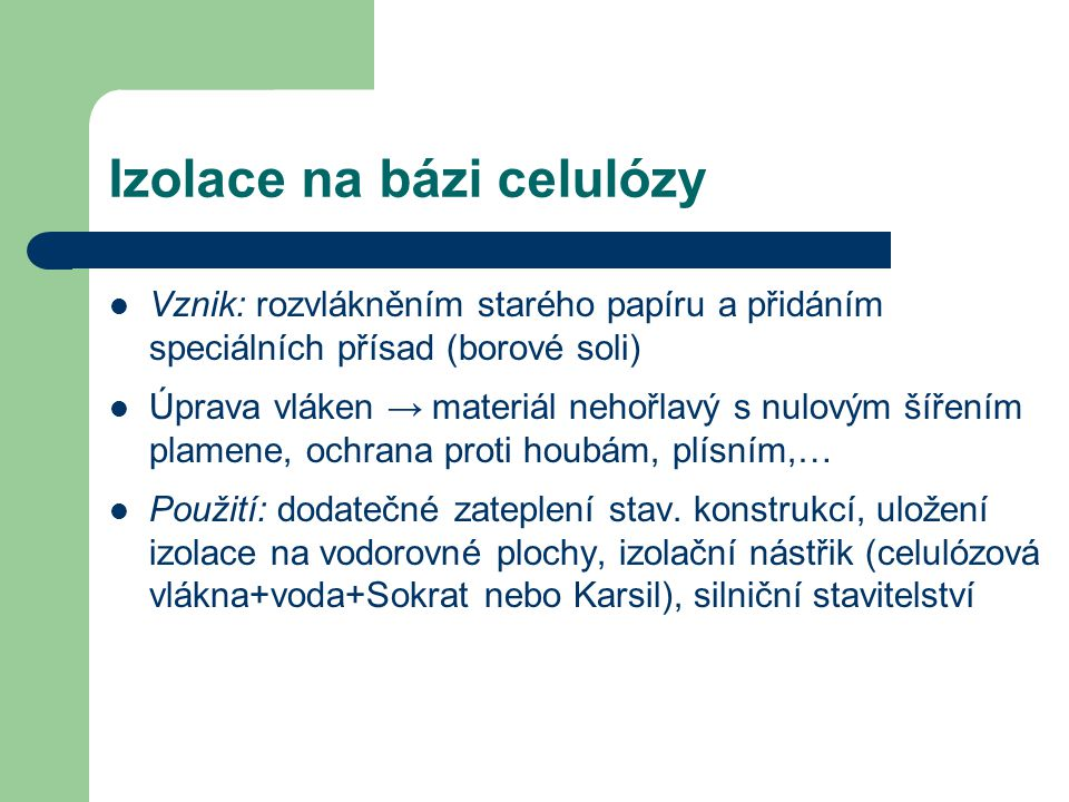 Izolace na bázi celulózy Vznik: rozvlákněním starého papíru a přidáním speciálních přísad (borové soli) Úprava vláken → materiál nehořlavý s nulovým š