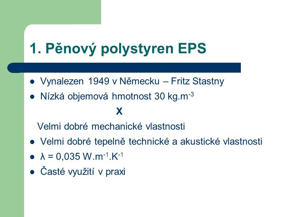 1. Pěnový polystyren EPS Vynalezen 1949 v Německu – Fritz Stastny Nízká objemová hmotnost 30 kg.m -3 X Velmi dobré mechanické vlastnosti Velmi dobré t