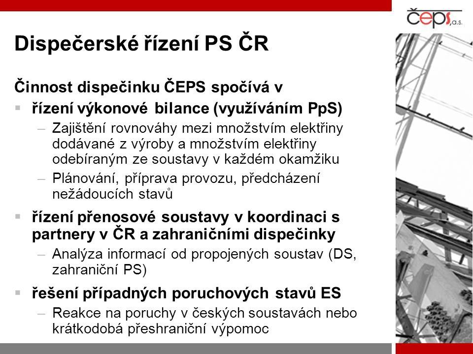Dispečerské řízení PS ČR Činnost dispečinku ČEPS spočívá v  řízení výkonové bilance (využíváním PpS) –Zajištění rovnováhy mezi množstvím elektřiny dodávané z výroby a množstvím elektřiny odebíraným ze soustavy v každém okamžiku –Plánování, příprava provozu, předcházení nežádoucích stavů  řízení přenosové soustavy v koordinaci s partnery v ČR a zahraničními dispečinky –Analýza informací od propojených soustav (DS, zahraniční PS)  řešení případných poruchových stavů ES –Reakce na poruchy v českých soustavách nebo krátkodobá přeshraniční výpomoc