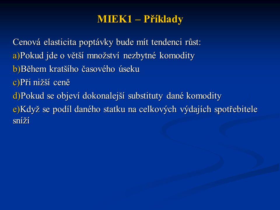 MIEK1 – Příklady Cenová elasticita poptávky bude mít tendenci růst: a)Pokud jde o větší množství nezbytné komodity b)Během kratšího časového úseku c)P