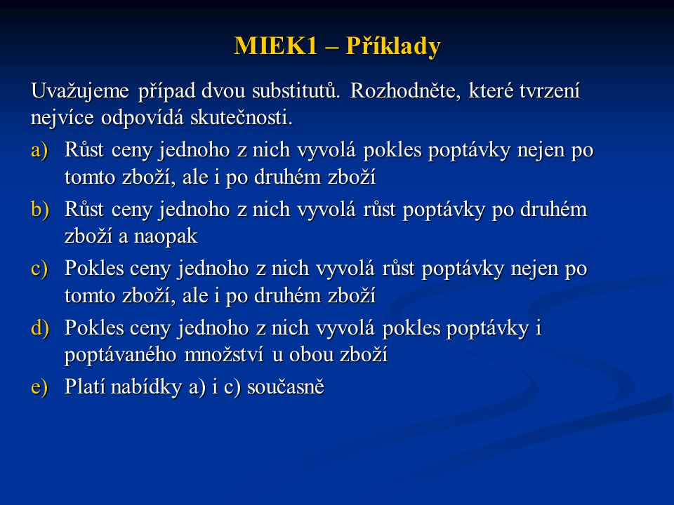 MIEK1 – Příklady Uvažujeme případ dvou substitutů. Rozhodněte, které tvrzení nejvíce odpovídá skutečnosti. a)Růst ceny jednoho z nich vyvolá pokles po