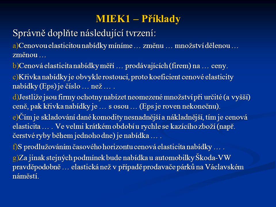 MIEK1 – Příklady Správně doplňte následující tvrzení: a)Cenovou elasticitou nabídky míníme … změnu … množství dělenou … změnou … b)Cenová elasticita n
