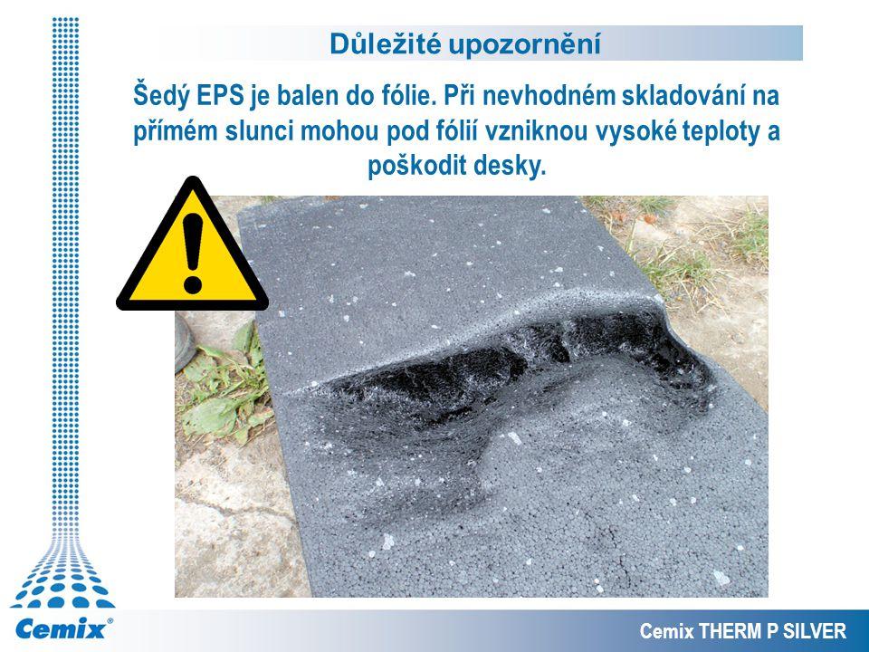 Důležité upozornění Cemix THERM P SILVER Šedý EPS je balen do fólie. Při nevhodném skladování na přímém slunci mohou pod fólií vzniknou vysoké teploty