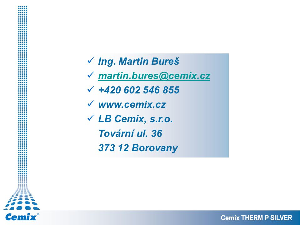 Ing. Martin Bureš martin.bures@cemix.cz +420 602 546 855 www.cemix.cz LB Cemix, s.r.o. Tovární ul. 36 373 12 Borovany Cemix THERM P SILVER